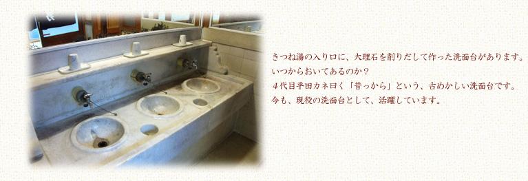きつね湯の入り口に大理石を削りだして造った洗面台があります。いつの時代からおいてあるのか、4代目平田かね曰く「昔っから」という、古めかしい洗面台です。今も現役で洗面台のお話でした